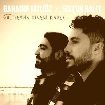 دانلود آهنگ باهادیر تاتلی اوز گول سئودیک دیکنی کادر Bahadir Tatlioz Selcuk Balci Gül Sevdik Dikeni Kader